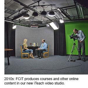 2010s: FCIT produces courses and other online content in our new iTeach video studio.